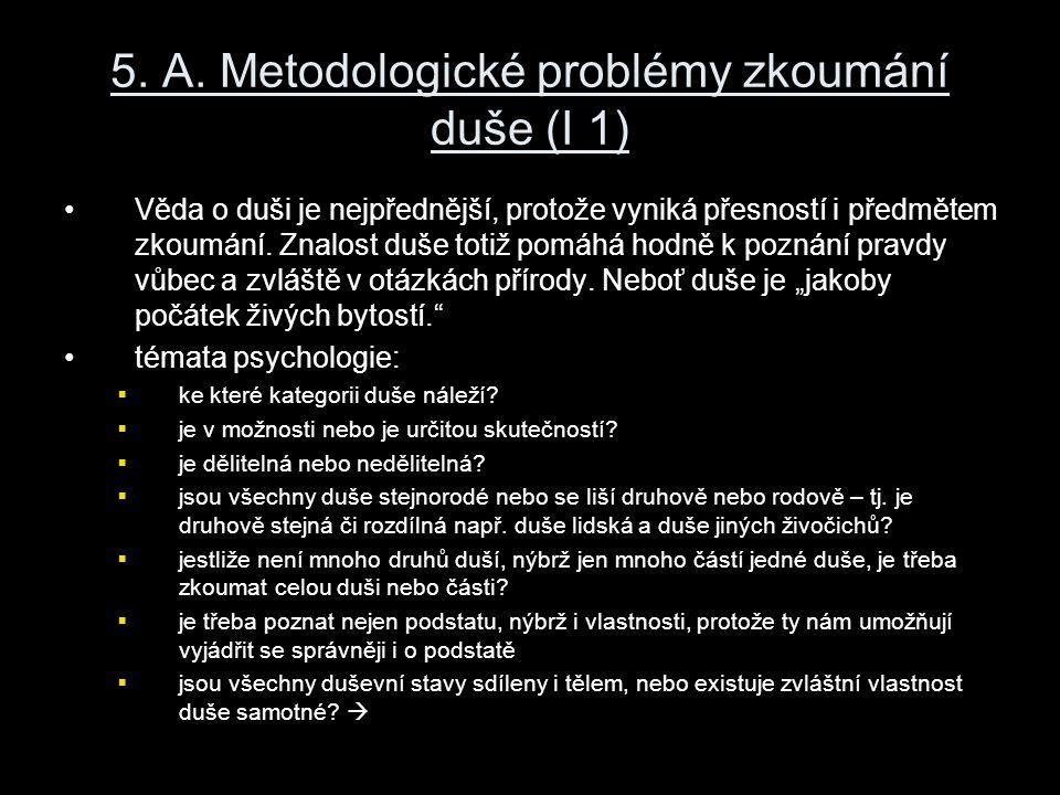 5. A. Metodologické problémy zkoumání duše (I 1) Věda o duši je nejpřednější, protože vyniká přesností i předmětem zkoumání. Znalost duše totiž pomáhá