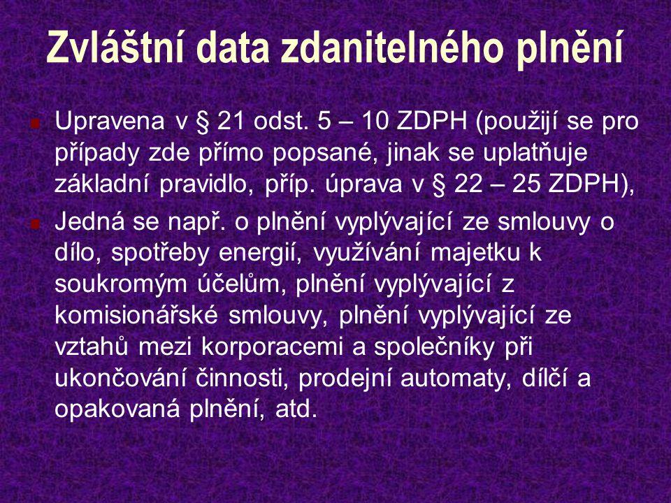 Zvláštní data zdanitelného plnění Upravena v § 21 odst. 5 – 10 ZDPH (použijí se pro případy zde přímo popsané, jinak se uplatňuje základní pravidlo, p