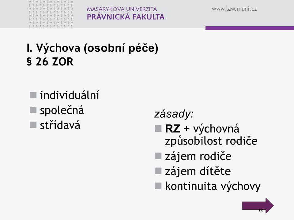 www.law.muni.cz 16 I. Výchova (osobní péče) § 26 ZOR individuální společná střídavá zásady: RZ + výchovná způsobilost rodiče zájem rodiče zájem dítěte