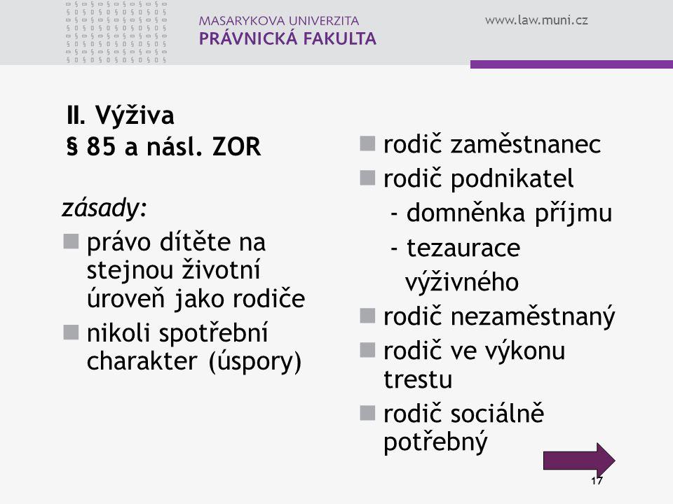 www.law.muni.cz 17 II. Výživa § 85 a násl. ZOR zásady: právo dítěte na stejnou životní úroveň jako rodiče nikoli spotřební charakter (úspory) rodič za