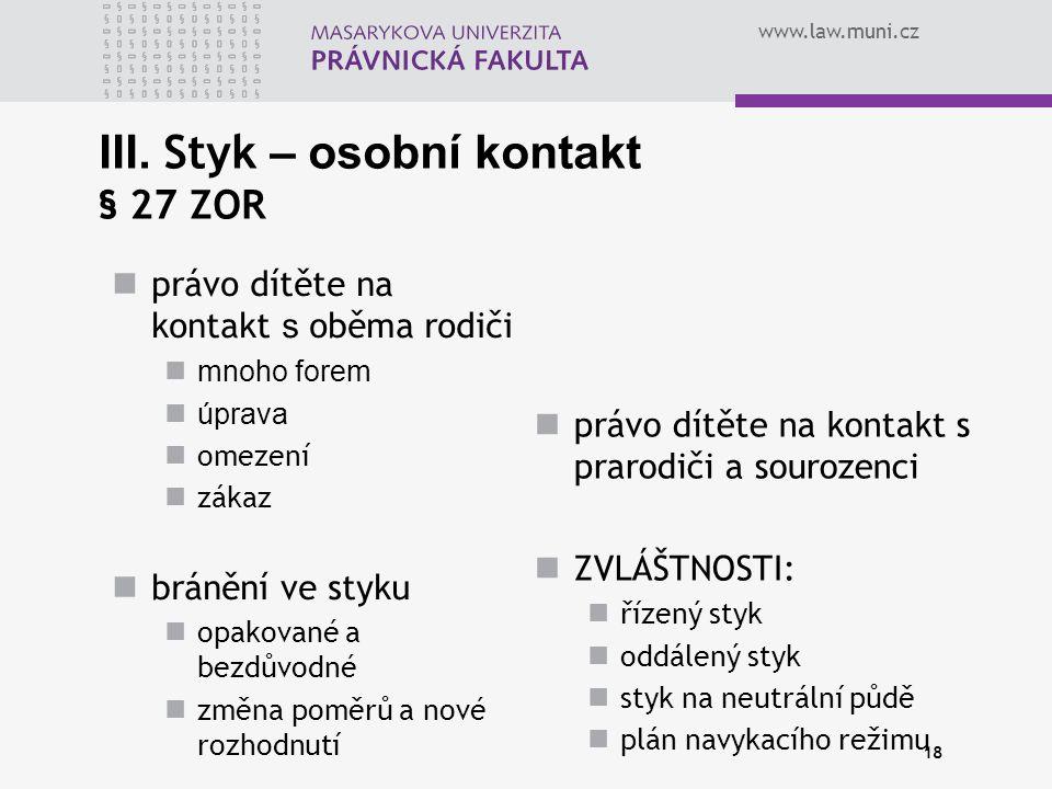 www.law.muni.cz 18 III. Styk – osobní kontakt § 27 ZOR právo dítěte na kontakt s oběma rodiči mnoho forem úprava omezení zákaz bránění ve styku opakov