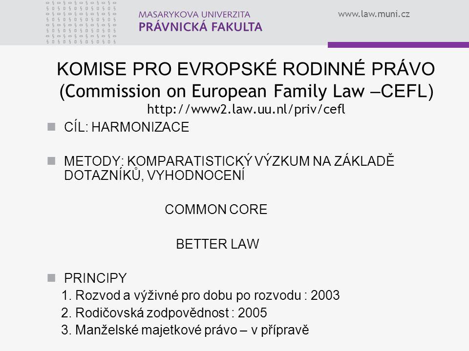 www.law.muni.cz KOMISE PRO EVROPSKÉ RODINNÉ PRÁVO ( Commission on European Family Law –CEFL) http://www2.law.uu.nl/priv/cefl CÍL: HARMONIZACE METODY: KOMPARATISTICKÝ VÝZKUM NA ZÁKLADĚ DOTAZNÍKŮ, VYHODNOCENÍ COMMON CORE BETTER LAW PRINCIPY 1.