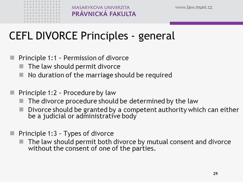 www.law.muni.cz 29 CEFL DIVORCE Principles - general Principle 1:1 – Permission of divorce The law should permit divorce No duration of the marriage should be required Principle 1:2 – Procedure by law The divorce procedure should be determined by the law Divorce should be granted by a competent authority which can either be a judicial or administrative body Principle 1:3 – Types of divorce The law should permit both divorce by mutual consent and divorce without the consent of one of the parties.