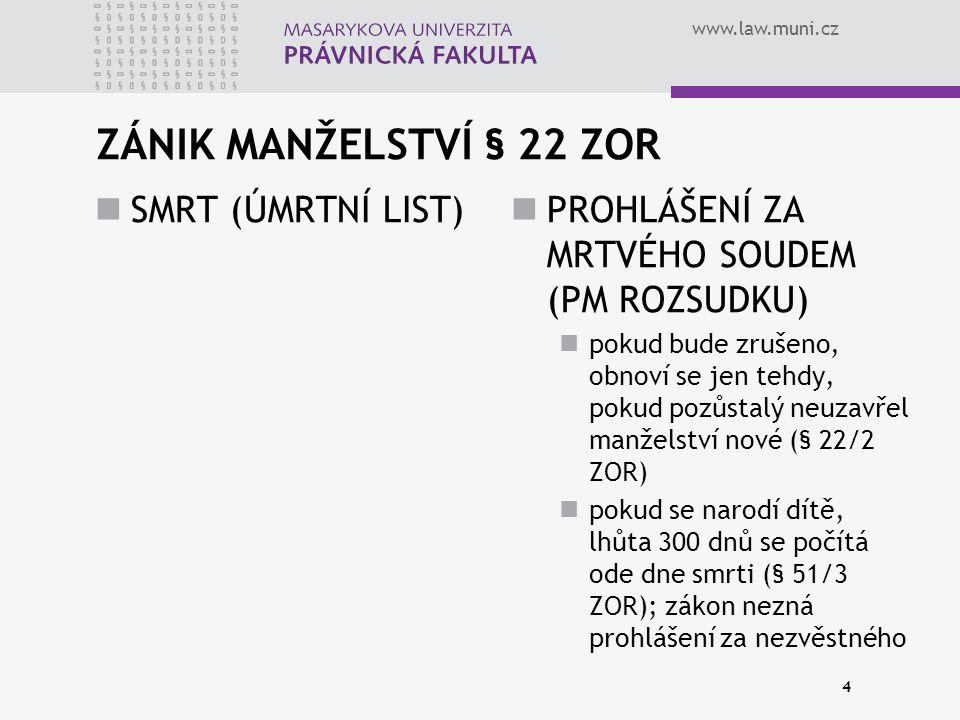 www.law.muni.cz ZÁNIK MANŽELSTVÍ § 22 ZOR SMRT (ÚMRTNÍ LIST) PROHLÁŠENÍ ZA MRTVÉHO SOUDEM (PM ROZSUDKU) pokud bude zrušeno, obnoví se jen tehdy, pokud