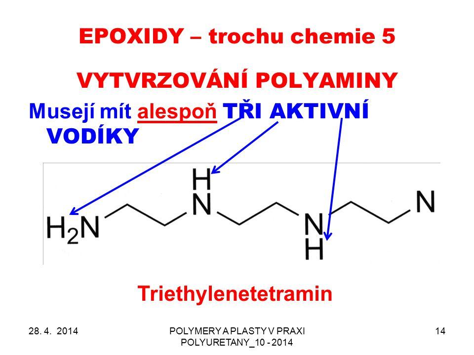 EPOXIDY – trochu chemie 5 28. 4. 2014POLYMERY A PLASTY V PRAXI POLYURETANY_10 - 2014 14 VYTVRZOVÁNÍ POLYAMINY Musejí mít alespoň TŘI AKTIVNÍ VODÍKY Tr