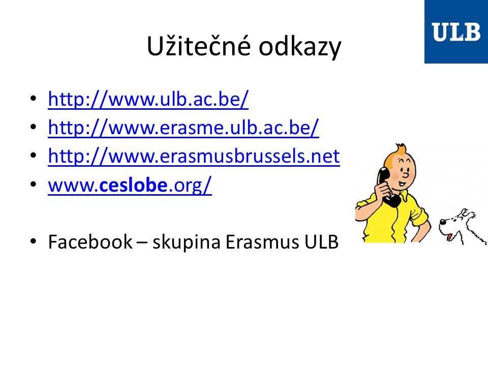 Užitečné odkazy http://www.ulb.ac.be/ http://www.erasme.ulb.ac.be/ http://www.erasmusbrussels.net www.ceslobe.org/ www.ceslobe.org/ Facebook – skupina Erasmus ULB