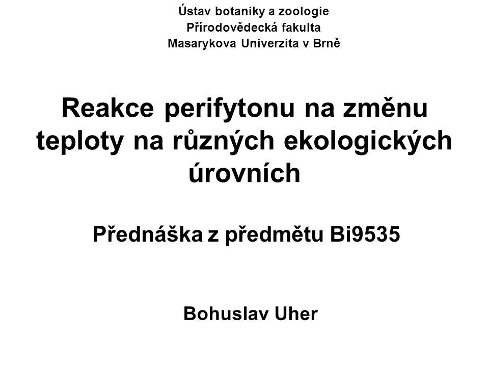 Reakce perifytonu na změnu teploty na různých ekologických úrovních Ústav botaniky a zoologie Přírodovědecká fakulta Masarykova Univerzita v Brně Přednáška z předmětu Bi9535 Bohuslav Uher