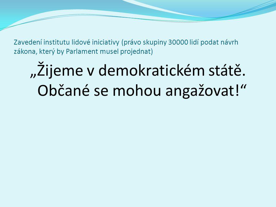 """Zavedení institutu lidové iniciativy (právo skupiny 30000 lidí podat návrh zákona, který by Parlament musel projednat) """"Žijeme v demokratickém státě."""