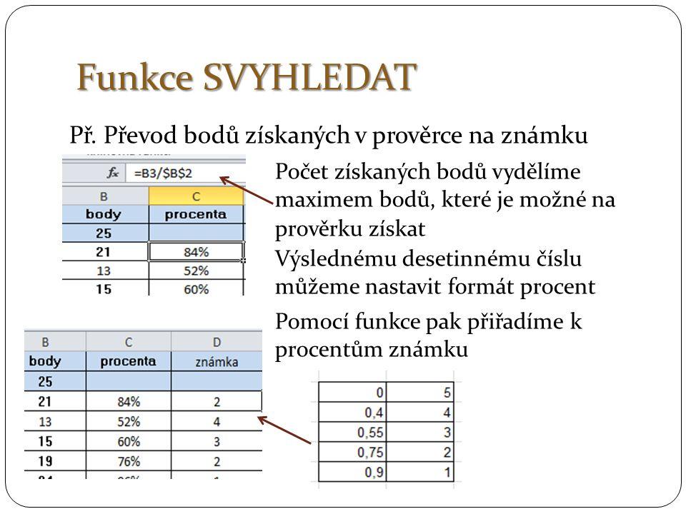 Funkce SVYHLEDAT Př. Převod bodů získaných v prověrce na známku Počet získaných bodů vydělíme maximem bodů, které je možné na prověrku získat Výsledné