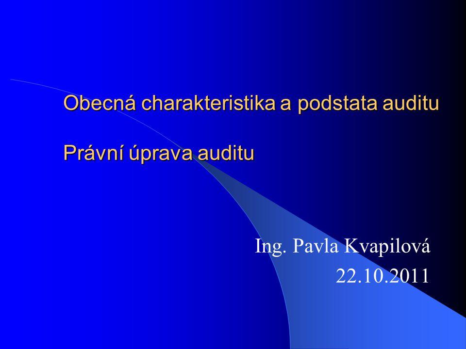 Obecná charakteristika a podstata auditu Právní úprava auditu Ing. Pavla Kvapilová 22.10.2011