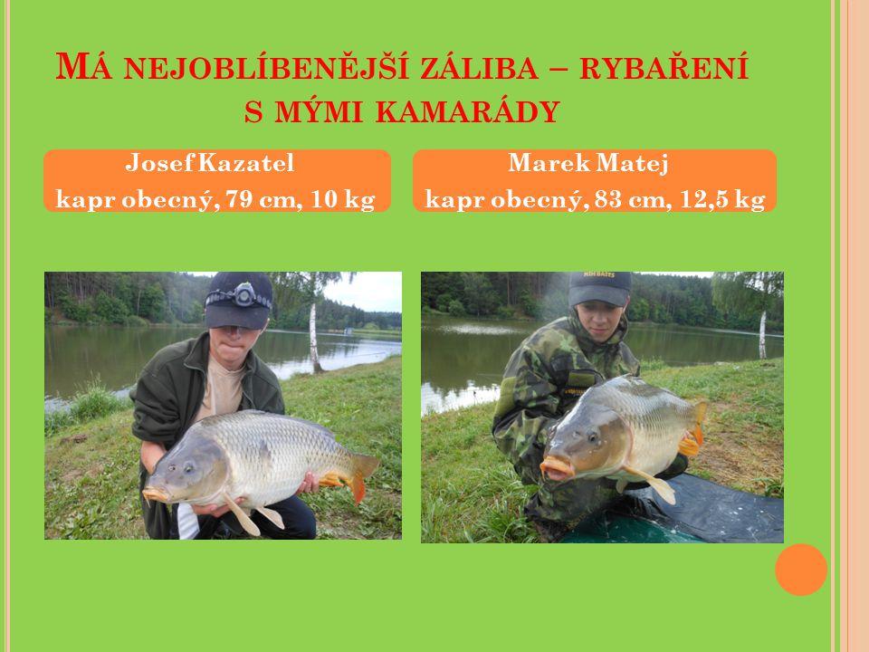M Á NEJOBLÍBENĚJŠÍ ZÁLIBA – RYBAŘENÍ S MÝMI KAMARÁDY Josef Kazatel kapr obecný, 79 cm, 10 kg Marek Matej kapr obecný, 83 cm, 12,5 kg