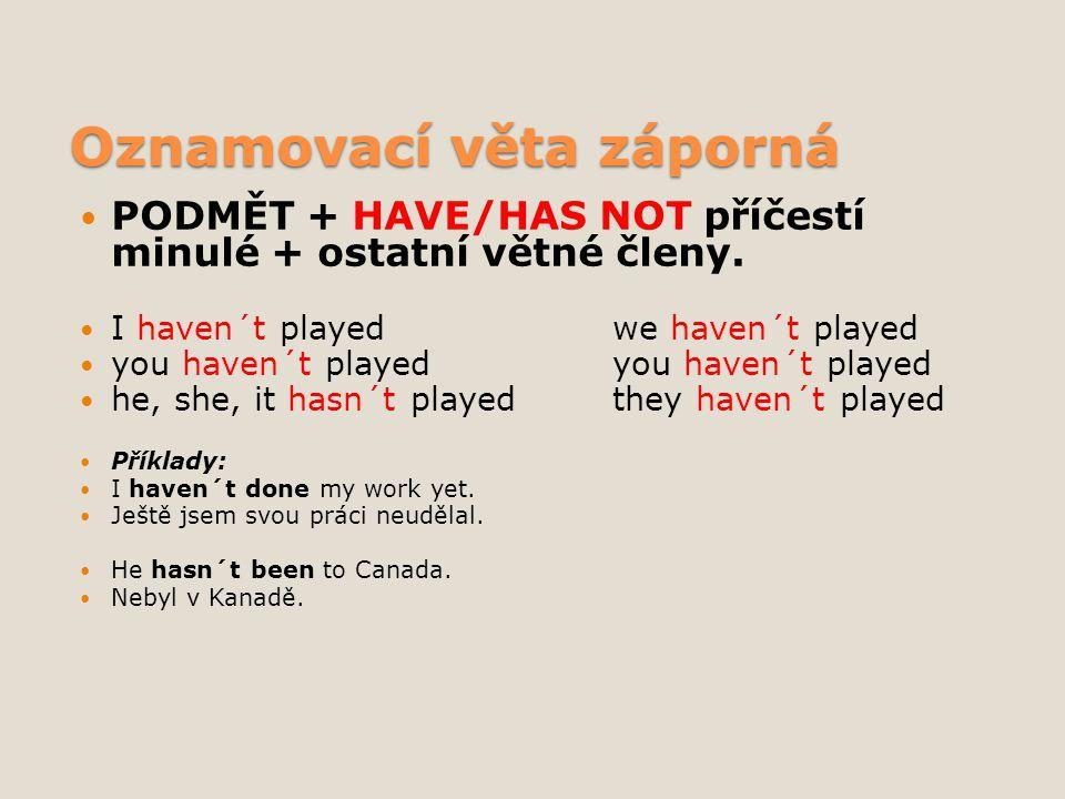 Oznamovací věta záporná PODMĚT + HAVE/HAS NOT příčestí minulé + ostatní větné členy. I haven´t playedwe haven´t played you haven´t playedyou haven´t p
