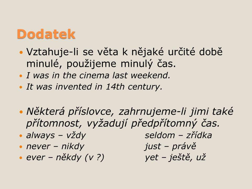 Dodatek Vztahuje-li se věta k nějaké určité době minulé, použijeme minulý čas. I was in the cinema last weekend. It was invented in 14th century. Někt