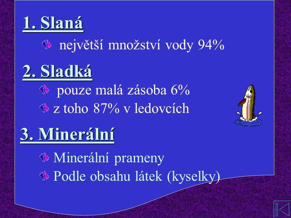 1.Slaná 2. Sladká největší množství vody 94% 3.