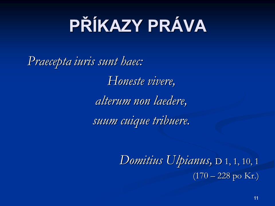 11 PŘÍKAZY PRÁVA Praecepta iuris sunt haec: Praecepta iuris sunt haec: Honeste vivere, Honeste vivere, alterum non laedere, alterum non laedere, suum