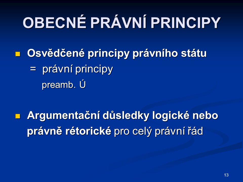 13 OBECNÉ PRÁVNÍ PRINCIPY Osvědčené principy právního státu Osvědčené principy právního státu = právní principy = právní principy preamb. Ú preamb. Ú