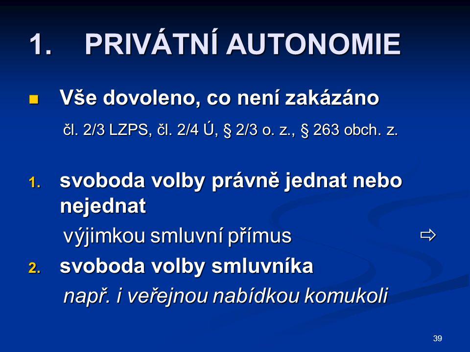 39 1. PRIVÁTNÍ AUTONOMIE Vše dovoleno, co není zakázáno Vše dovoleno, co není zakázáno čl. 2/3 LZPS, čl. 2/4 Ú, § 2/3 o. z., § 263 obch. z. čl. 2/3 LZ