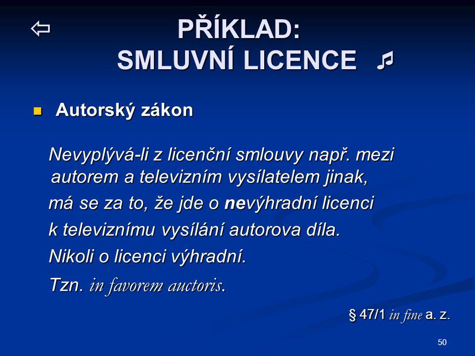 50  PŘÍKLAD: SMLUVNÍ LICENCE  Autorský zákon Autorský zákon Nevyplývá-li z licenční smlouvy např. mezi autorem a televizním vysílatelem jinak, Nevyp