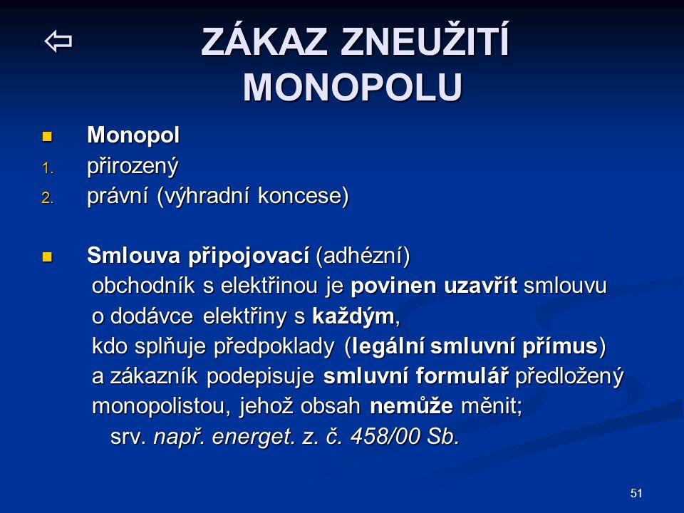 51  ZÁKAZ ZNEUŽITÍ MONOPOLU Monopol Monopol 1. přirozený 2. právní (výhradní koncese) Smlouva připojovací (adhézní) Smlouva připojovací (adhézní) obc
