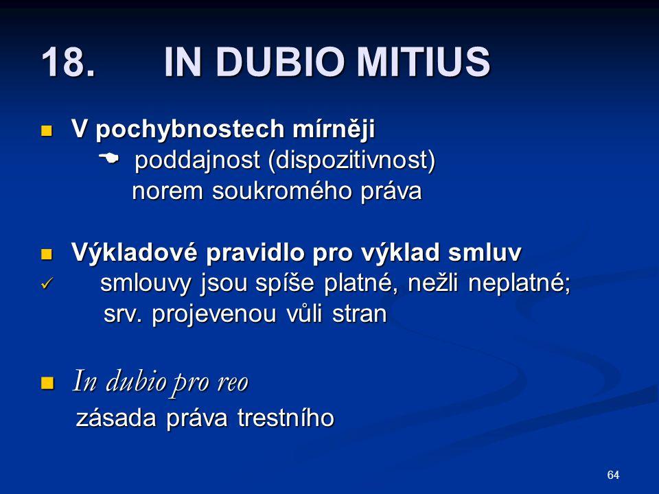 64 18. IN DUBIO MITIUS V pochybnostech mírněji V pochybnostech mírněji  poddajnost (dispozitivnost)  poddajnost (dispozitivnost) norem soukromého pr