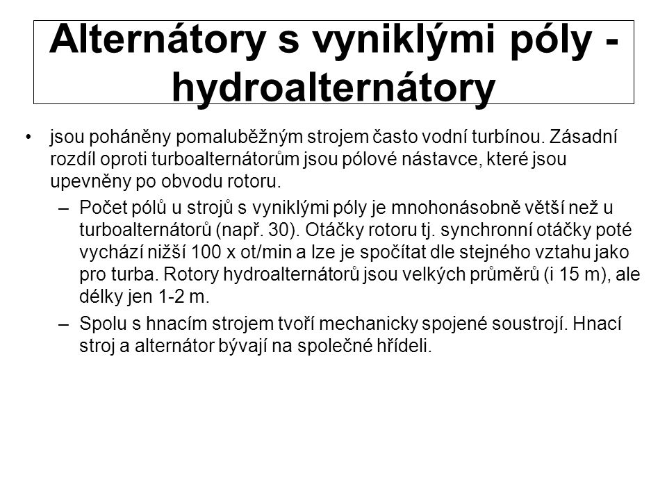 Alternátory s vyniklými póly - hydroalternátory jsou poháněny pomaluběžným strojem často vodní turbínou. Zásadní rozdíl oproti turboalternátorům jsou