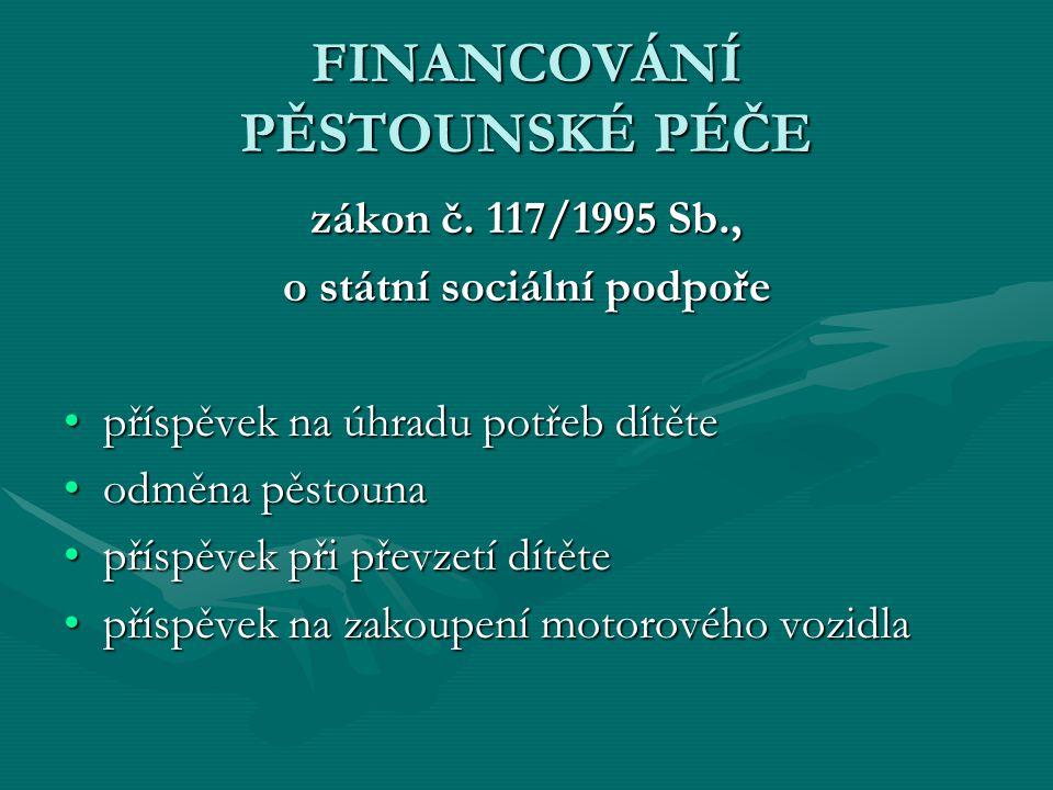 FINANCOVÁNÍ PĚSTOUNSKÉ PÉČE zákon č. 117/1995 Sb., o státní sociální podpoře příspěvek na úhradu potřeb dítětepříspěvek na úhradu potřeb dítěte odměna