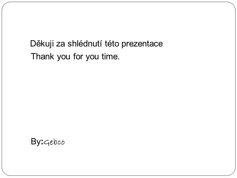 Děkuji za shlédnutí této prezentace Thank you for you time. By: Gebco