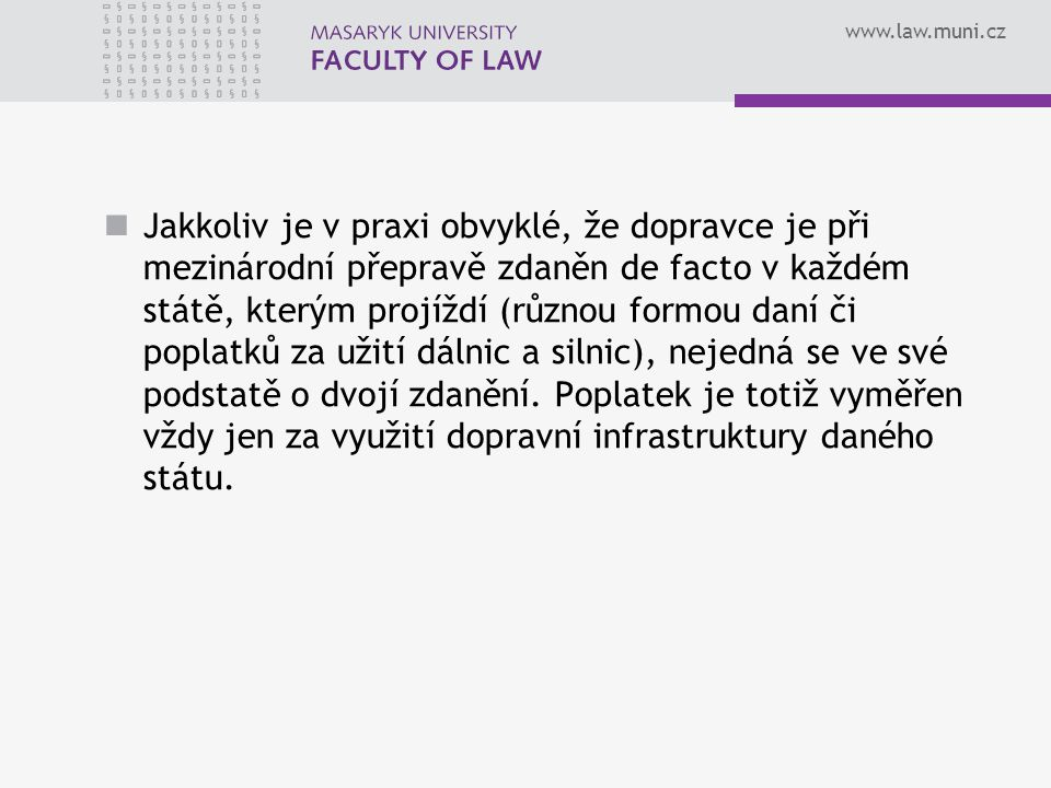 www.law.muni.cz Jakkoliv je v praxi obvyklé, že dopravce je při mezinárodní přepravě zdaněn de facto v každém státě, kterým projíždí (různou formou da
