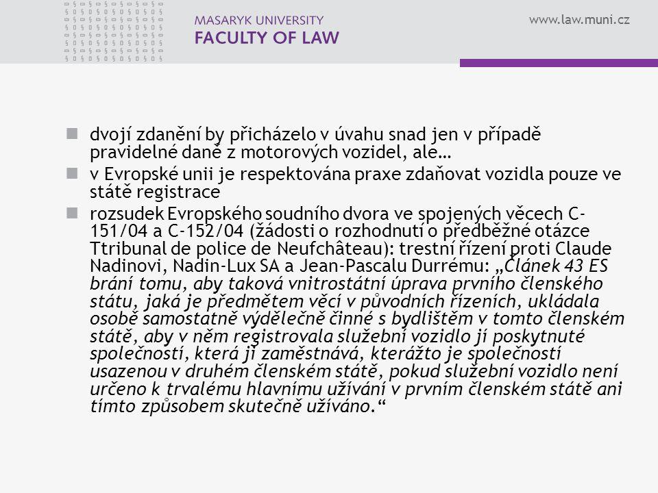 """www.law.muni.cz dvojí zdanění by přicházelo v úvahu snad jen v případě pravidelné daně z motorových vozidel, ale… v Evropské unii je respektována praxe zdaňovat vozidla pouze ve státě registrace rozsudek Evropského soudního dvora ve spojených věcech C- 151/04 a C-152/04 (žádosti o rozhodnutí o předběžné otázce Ttribunal de police de Neufchâteau): trestní řízení proti Claude Nadinovi, Nadin-Lux SA a Jean-Pascalu Durrému: """"Článek 43 ES brání tomu, aby taková vnitrostátní úprava prvního členského státu, jaká je předmětem věcí v původních řízeních, ukládala osobě samostatně výdělečně činné s bydlištěm v tomto členském státě, aby v něm registrovala služební vozidlo jí poskytnuté společností, která ji zaměstnává, kterážto je společností usazenou v druhém členském státě, pokud služební vozidlo není určeno k trvalému hlavnímu užívání v prvním členském státě ani tímto způsobem skutečně užíváno."""