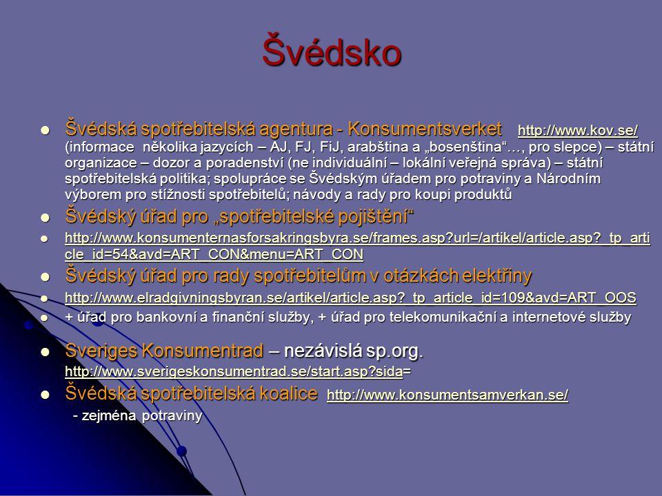 """Švédsko Švédská spotřebitelská agentura - Konsumentsverket http://www.kov.se/ (informace několika jazycích – AJ, FJ, FiJ, arabština a """"bosenština …, pro slepce) – státní organizace – dozor a poradenství (ne individuální – lokální veřejná správa) – státní spotřebitelská politika; spolupráce se Švédským úřadem pro potraviny a Národním výborem pro stížnosti spotřebitelů; návody a rady pro koupi produktů Švédská spotřebitelská agentura - Konsumentsverket http://www.kov.se/ (informace několika jazycích – AJ, FJ, FiJ, arabština a """"bosenština …, pro slepce) – státní organizace – dozor a poradenství (ne individuální – lokální veřejná správa) – státní spotřebitelská politika; spolupráce se Švédským úřadem pro potraviny a Národním výborem pro stížnosti spotřebitelů; návody a rady pro koupi produktůhttp://www.kov.se/ Švédský úřad pro """"spotřebitelské pojištění Švédský úřad pro """"spotřebitelské pojištění http://www.konsumenternasforsakringsbyra.se/frames.asp url=/artikel/article.asp _tp_arti cle_id=54&avd=ART_CON&menu=ART_CON http://www.konsumenternasforsakringsbyra.se/frames.asp url=/artikel/article.asp _tp_arti cle_id=54&avd=ART_CON&menu=ART_CON http://www.konsumenternasforsakringsbyra.se/frames.asp url=/artikel/article.asp _tp_arti cle_id=54&avd=ART_CON&menu=ART_CON http://www.konsumenternasforsakringsbyra.se/frames.asp url=/artikel/article.asp _tp_arti cle_id=54&avd=ART_CON&menu=ART_CON Švédský úřad pro rady spotřebitelům v otázkách elektřiny Švédský úřad pro rady spotřebitelům v otázkách elektřiny http://www.elradgivningsbyran.se/artikel/article.asp _tp_article_id=109&avd=ART_OOS http://www.elradgivningsbyran.se/artikel/article.asp _tp_article_id=109&avd=ART_OOS http://www.elradgivningsbyran.se/artikel/article.asp _tp_article_id=109&avd=ART_OOS + úřad pro bankovní a finanční služby, + úřad pro telekomunikační a internetové služby + úřad pro bankovní a finanční služby, + úřad pro telekomunikační a internetové služby Sveriges Konsumentrad – nezávislá sp.org."""