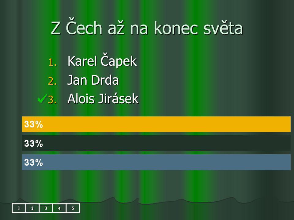 Z Čech až na konec světa 1. Karel Čapek 2. Jan Drda 3. Alois Jirásek 12345