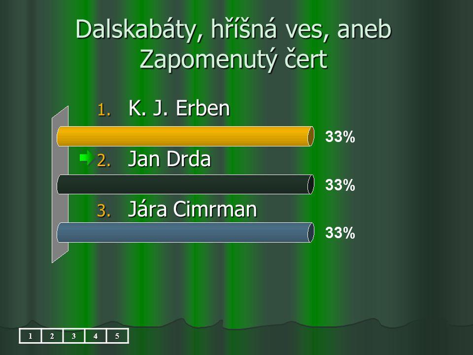 Dalskabáty, hříšná ves, aneb Zapomenutý čert 1. K. J. Erben 2. Jan Drda 3. Jára Cimrman 12345