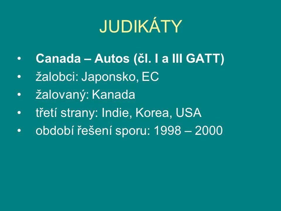 JUDIKÁTY Canada – Autos (čl. I a III GATT) žalobci: Japonsko, EC žalovaný: Kanada třetí strany: Indie, Korea, USA období řešení sporu: 1998 – 2000