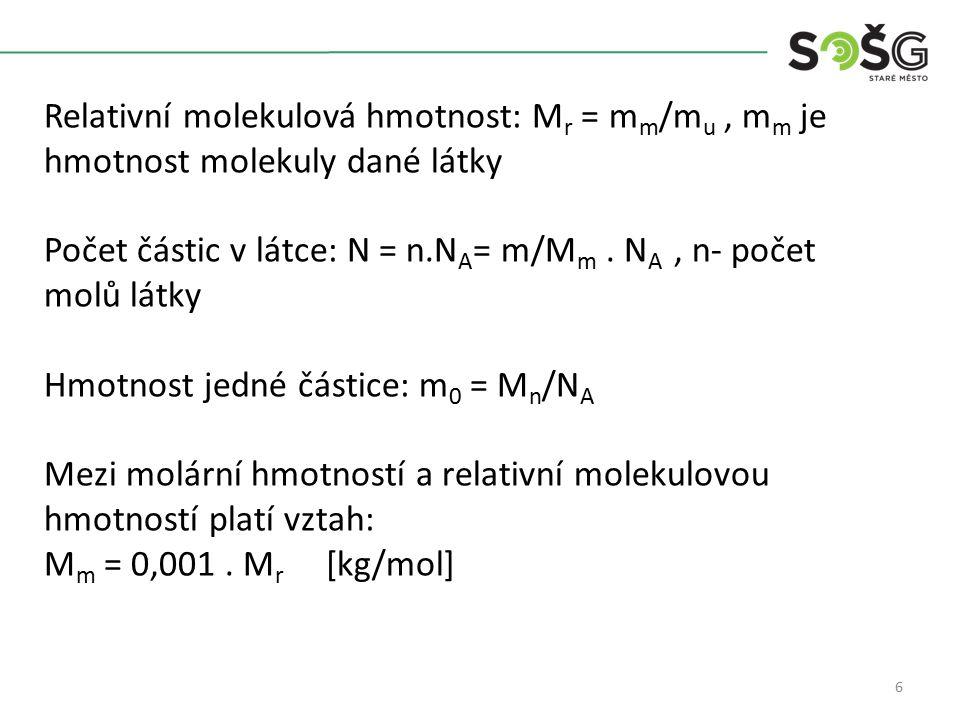 6 Relativní molekulová hmotnost: M r = m m /m u, m m je hmotnost molekuly dané látky Počet částic v látce: N = n.N A = m/M m. N A, n- počet molů látky