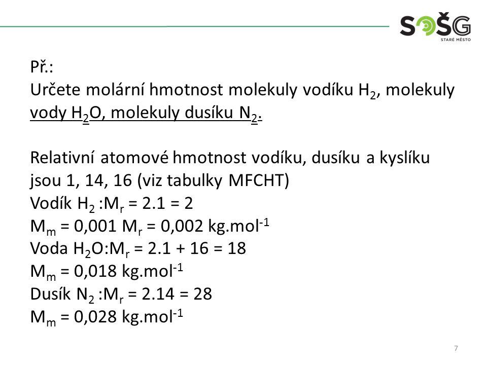 7 Př.: Určete molární hmotnost molekuly vodíku H 2, molekuly vody H 2 O, molekuly dusíku N 2. Relativní atomové hmotnost vodíku, dusíku a kyslíku jsou