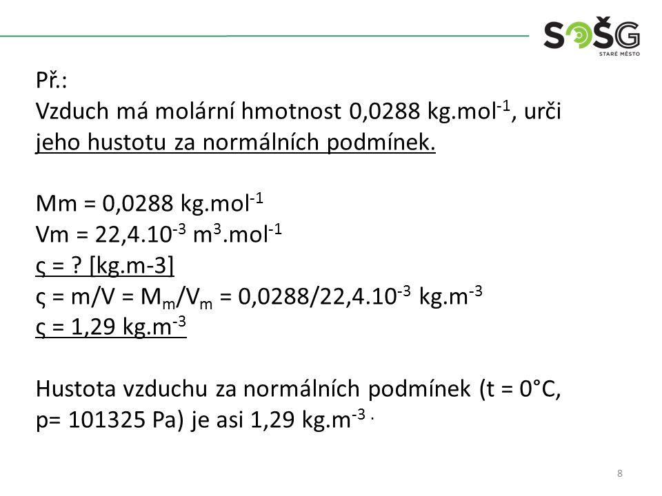8 Př.: Vzduch má molární hmotnost 0,0288 kg.mol -1, urči jeho hustotu za normálních podmínek. Mm = 0,0288 kg.mol -1 Vm = 22,4.10 -3 m 3.mol -1 ς = ? [