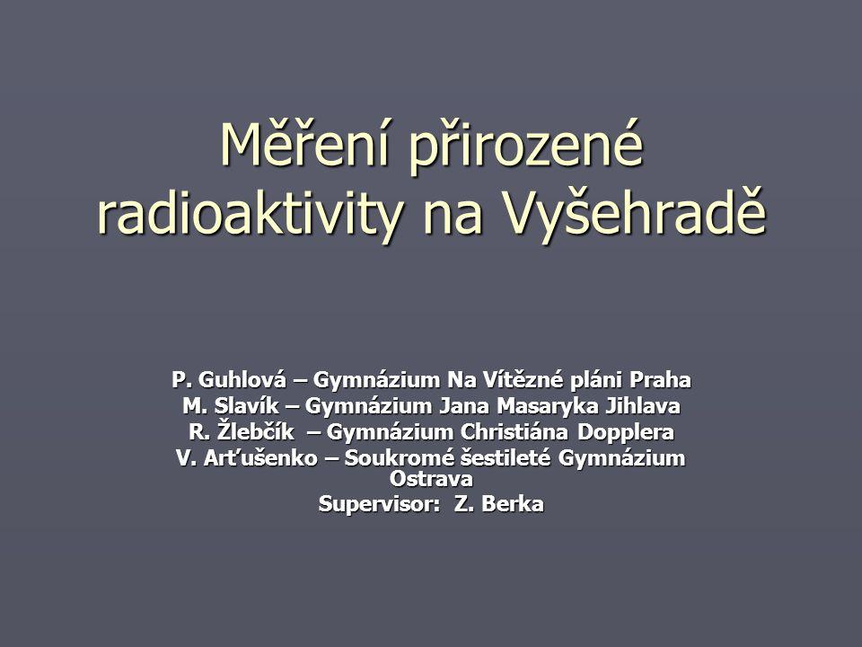 Měření přirozené radioaktivity na Vyšehradě P.Guhlová – Gymnázium Na Vítězné pláni Praha M.