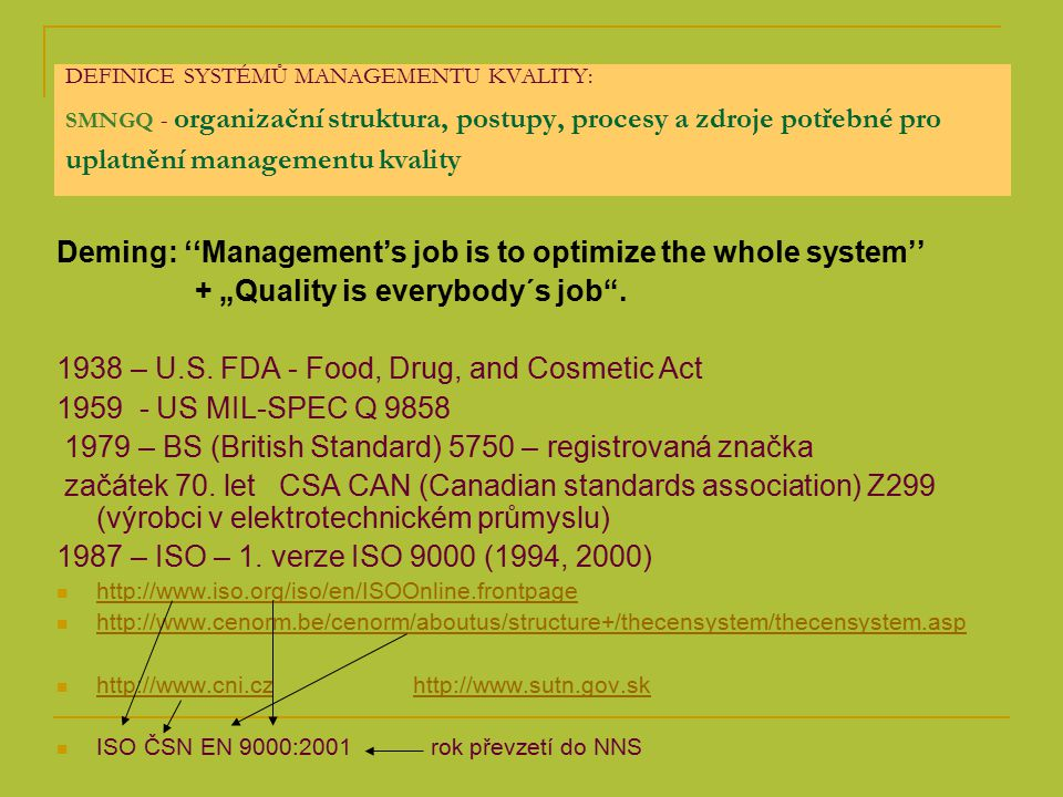 """DEFINICE SYSTÉMŮ MANAGEMENTU KVALITY: SMNGQ - organizační struktura, postupy, procesy a zdroje potřebné pro uplatnění managementu kvality Deming: ''Management's job is to optimize the whole system'' + """"Quality is everybody´s job ."""