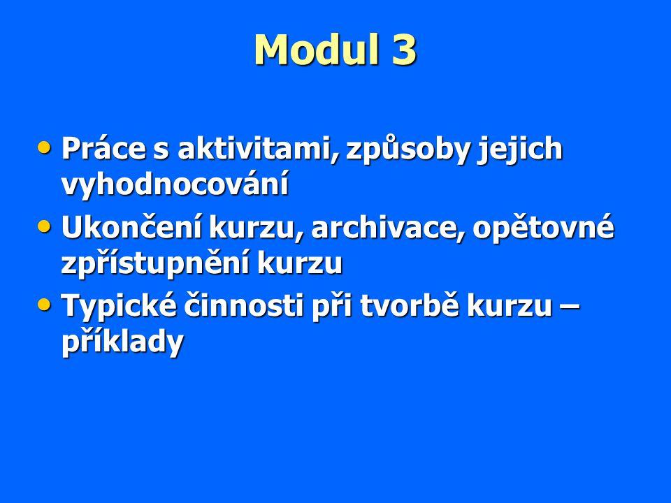 Modul 3 Práce s aktivitami, způsoby jejich vyhodnocování Práce s aktivitami, způsoby jejich vyhodnocování Ukončení kurzu, archivace, opětovné zpřístupnění kurzu Ukončení kurzu, archivace, opětovné zpřístupnění kurzu Typické činnosti při tvorbě kurzu – příklady Typické činnosti při tvorbě kurzu – příklady