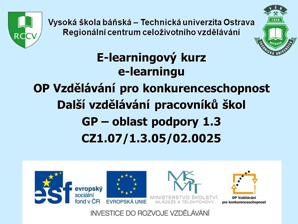 E-learningový kurz e-learningu OP Vzdělávání pro konkurenceschopnost Další vzdělávání pracovníků škol GP – oblast podpory 1.3 CZ1.07/1.3.05/02.0025 Vysoká škola báňská – Technická univerzita Ostrava Regionální centrum celoživotního vzdělávání