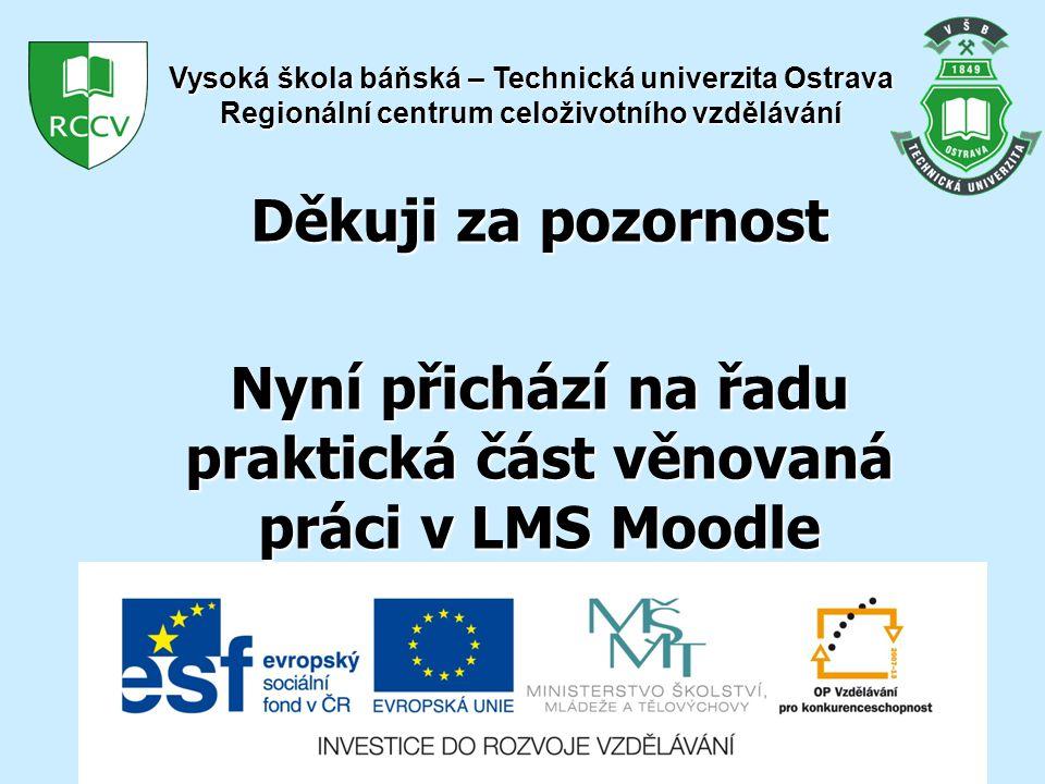 Děkuji za pozornost Nyní přichází na řadu praktická část věnovaná práci v LMS Moodle Vysoká škola báňská – Technická univerzita Ostrava Regionální centrum celoživotního vzdělávání