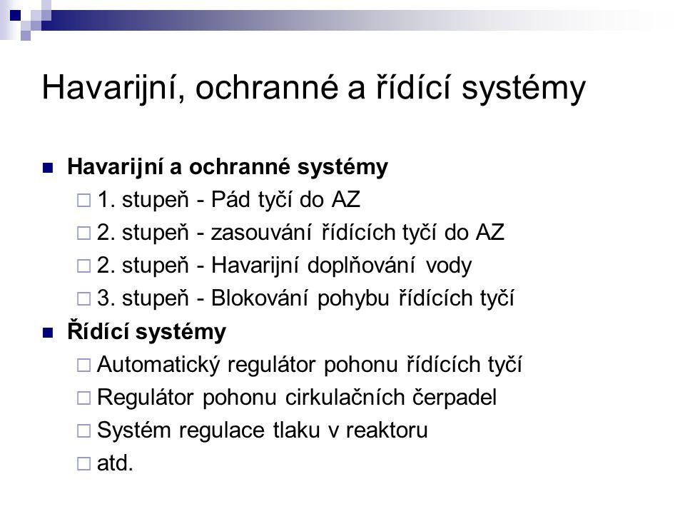 Havarijní, ochranné a řídící systémy Havarijní a ochranné systémy  1. stupeň - Pád tyčí do AZ  2. stupeň - zasouvání řídících tyčí do AZ  2. stupeň