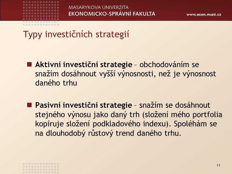 www.econ.muni.cz 11 Typy investičních strategií Aktivní investiční strategie – obchodováním se snažím dosáhnout vyšší výnosnosti, než je výnosnost daného trhu Pasivní investiční strategie – snažím se dosáhnout stejného výnosu jako daný trh (složení mého portfolia kopíruje složení podkladového indexu).