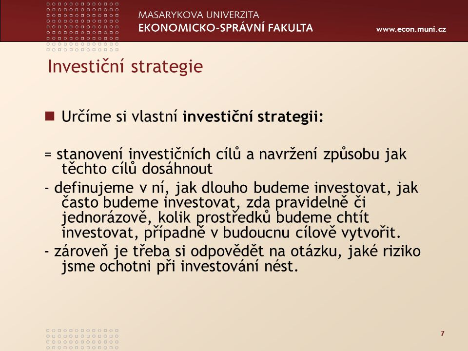 www.econ.muni.cz 7 Investiční strategie Určíme si vlastní investiční strategii: = stanovení investičních cílů a navržení způsobu jak těchto cílů dosáhnout - definujeme v ní, jak dlouho budeme investovat, jak často budeme investovat, zda pravidelně či jednorázově, kolik prostředků budeme chtít investovat, případně v budoucnu cílově vytvořit.