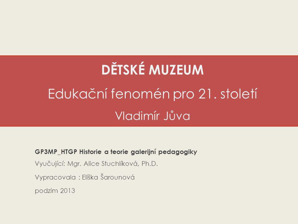 DĚTSKÉ MUZEUM Edukační fenomén pro 21. století Vladimír Jůva GP3MP_HTGP Historie a teorie galerijní pedagogiky Vyučující: Mgr. Alice Stuchlíková, Ph.D
