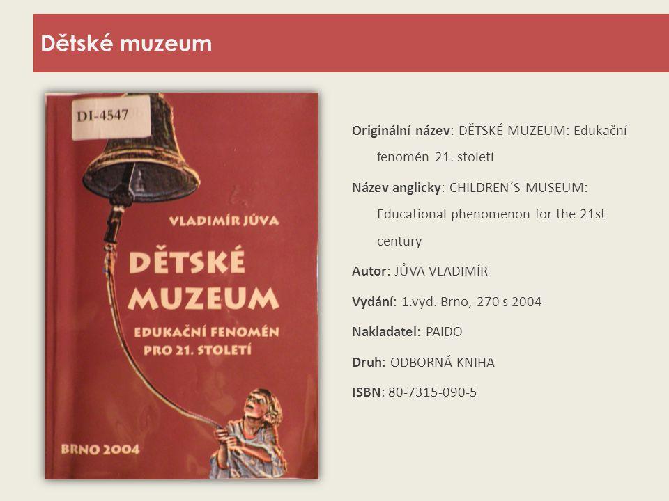 Dětské muzeum Originální název: DĚTSKÉ MUZEUM: Edukační fenomén 21. století Název anglicky: CHILDREN´S MUSEUM: Educational phenomenon for the 21st cen