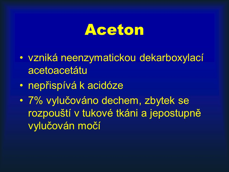 Aceton vzniká neenzymatickou dekarboxylací acetoacetátu nepřispívá k acidóze 7% vylučováno dechem, zbytek se rozpouští v tukové tkáni a jepostupně vylučován močí
