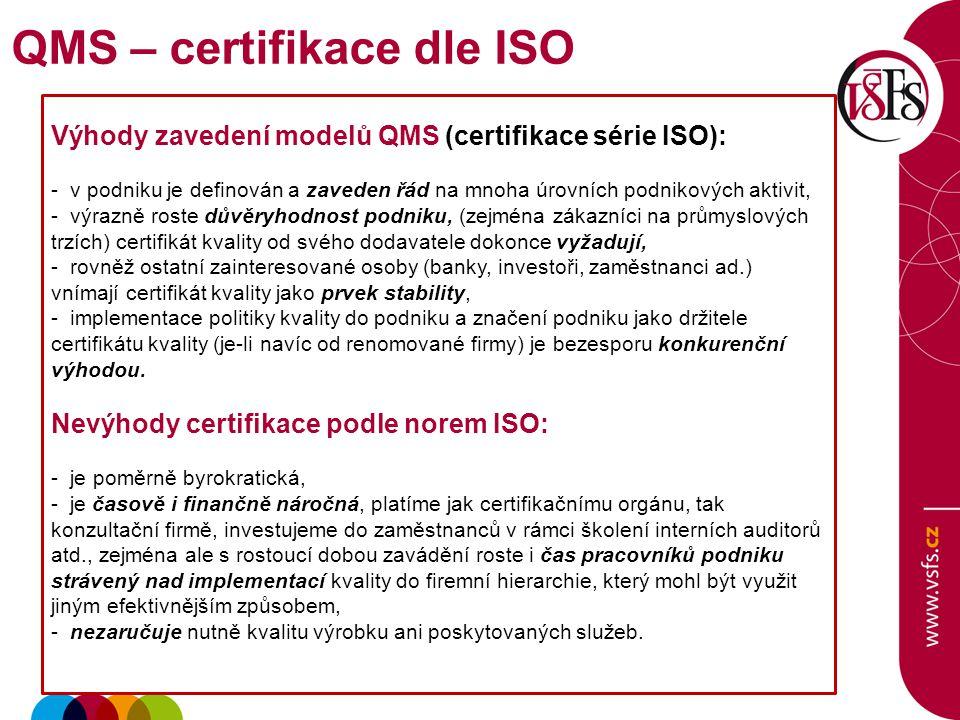 Výhody zavedení modelů QMS (certifikace série ISO): - v podniku je definován a zaveden řád na mnoha úrovních podnikových aktivit, - výrazně roste důvěryhodnost podniku, (zejména zákazníci na průmyslových trzích) certifikát kvality od svého dodavatele dokonce vyžadují, - rovněž ostatní zainteresované osoby (banky, investoři, zaměstnanci ad.) vnímají certifikát kvality jako prvek stability, - implementace politiky kvality do podniku a značení podniku jako držitele certifikátu kvality (je-li navíc od renomované firmy) je bezesporu konkurenční výhodou.