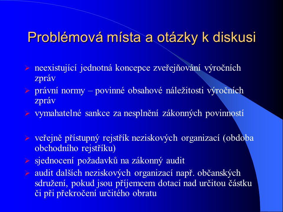 Problémová místa a otázky k diskusi  neexistující jednotná koncepce zveřejňování výročních zpráv  právní normy – povinné obsahové náležitosti výročních zpráv  vymahatelné sankce za nesplnění zákonných povinností  veřejně přístupný rejstřík neziskových organizací (obdoba obchodního rejstříku)  sjednocení požadavků na zákonný audit  audit dalších neziskových organizací např.