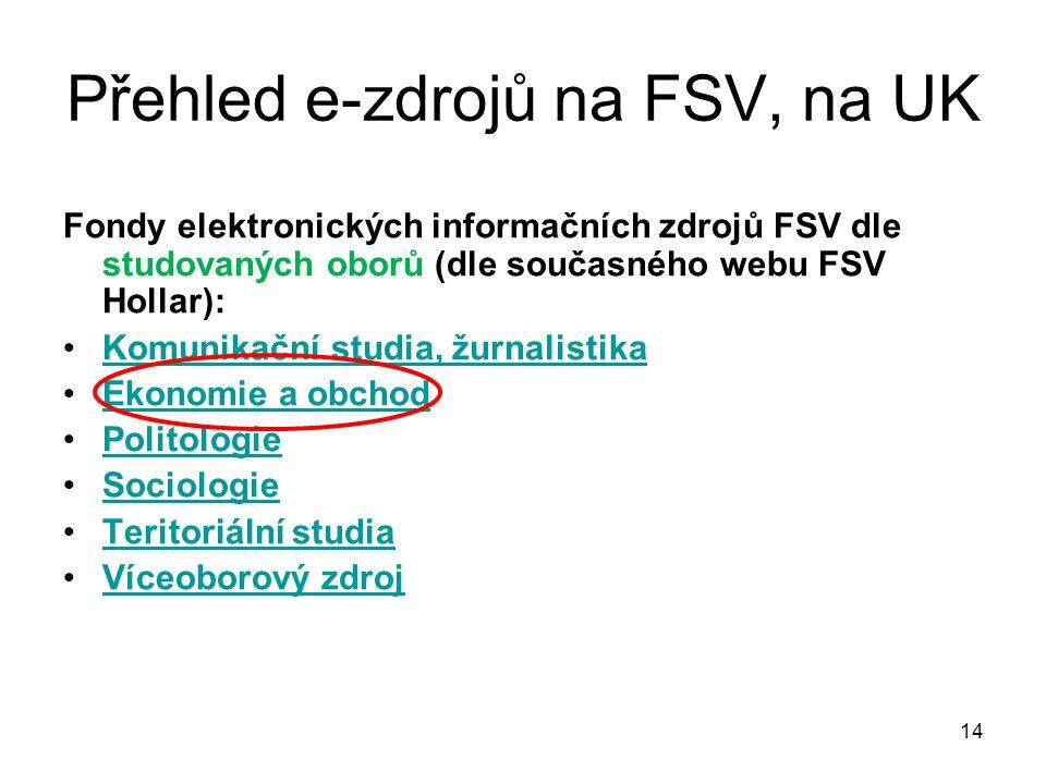 Přehled e-zdrojů na FSV, na UK Fondy elektronických informačních zdrojů FSV dle studovaných oborů (dle současného webu FSV Hollar): Komunikační studia, žurnalistika Ekonomie a obchod Politologie Sociologie Teritoriální studia Víceoborový zdroj 14